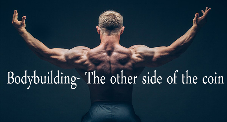 Bodybuilding- The other side of the coin